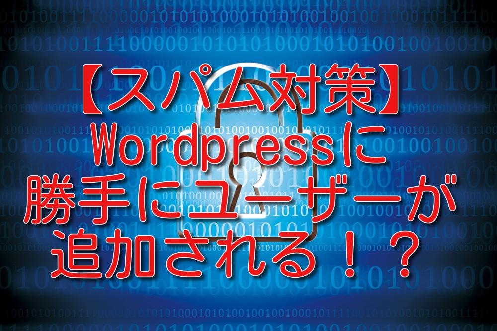 【スパム対策】Wordpressにユーザーが勝手に追加される!?