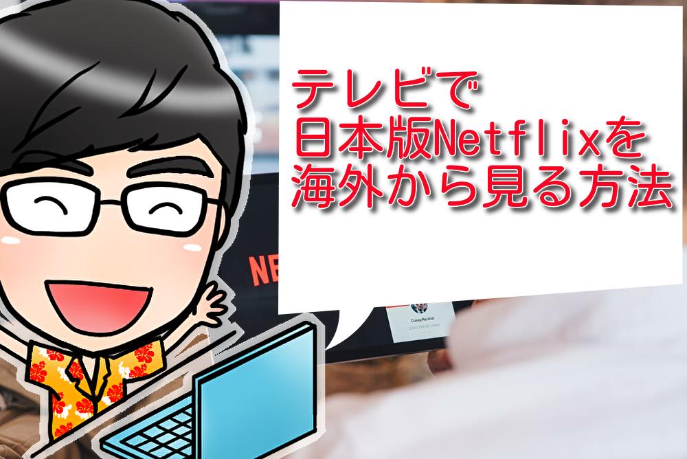 テレビで日本版Netflixを海外から見る方法